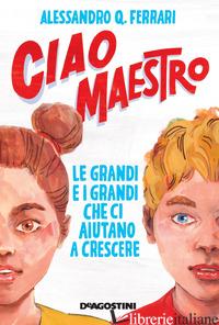 CIAO MAESTRO. LE GRANDI E I GRANDI CHE CI AIUTANO A CRESCERE - FERRARI ALESSANDRO Q.