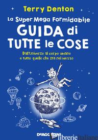 SUPER MEGA FORMIDABILE GUIDA DI TUTTE LE COSE (LA) - DENTON TERRY