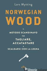 NORWEGIAN WOOD. IL METODO SCANDINAVO PER TAGLIARE, ACCATASTARE & SCALDARSI CON L - MYTTING LARS