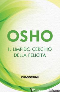 LIMPIDO CERCHIO DELLA FELICITA'. NUOVA EDIZ. (IL) - OSHO