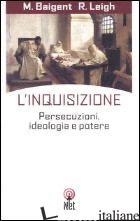 INQUISIZIONE. PERSECUZIONI, IDEOLOGIA E POTERE (L') - BAIGENT MICHAEL; LEIGH RICHARD