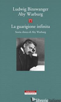 GUARIGIONE INFINITA. STORIA CLINICA DI ABY WARBURG (LA) - BINSWANGER LUDWIG; WARBURG ABY; STIMILLI D. (CUR.)