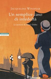 SEMPLICE CASO DI INFEDELTA'. LE INCHIESTE DI MAISIE DOBBS (UN) - WINSPEAR JACQUELINE