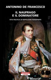 NAUFRAGO E IL DOMINATORE. VITA POLITICA DI NAPOLEONE BONAPARTE (IL) - DE FRANCESCO ANTONINO