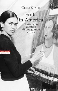 FRIDA IN AMERICA. IL RISVEGLIO CREATIVO DI UNA GRANDE ARTISTA - STAHR CELIA