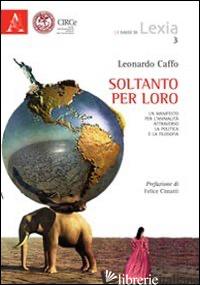 SOLTANTO PER LORO. UN MANIFESTO PER L'ANIMALITA' ATTRAVERSO LA POLITICA E LA FIL - CAFFO LEONARDO