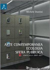 ARTE CONTEMPORANEA, ECOLOGIA, SFERA PUBBLICA. SCRITTI SCELTI (2007-2011) - DANTINI MICHELE