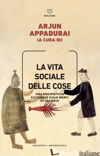 VITA SOCIALE DELLE COSE. UNA PROSPETTIVA CULTURALE SULLE MERCI DI SCAMBIO (LA) - APPADURAI A. (CUR.)