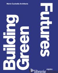 BUILDING GREEN FUTURES. MARIO CUCINELLA ARCHITECTS. EDIZ. INGLESE - MAINOLI A. (CUR.)