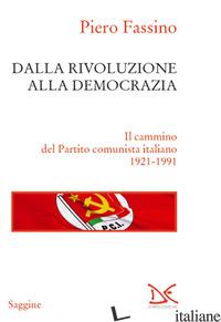 DALLA RIVOLUZIONE ALLA DEMOCRAZIA. IL CAMMINO DEL PARTITO COMUNISTA ITALIANO 192 - FASSINO PIERO