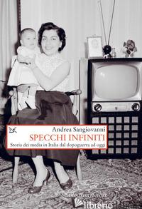 SPECCHI INFINITI. STORIA DEI MEDIA IN ITALIA DAL DOPOGUERRA AD OGGI - SANGIOVANNI ANDREA