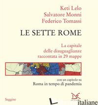 SETTE ROME. LA CAPITALE DELLE DISUGUAGLIANZE RACCONTATA IN 29 MAPPE (LE) - LELO KETI; MONNI SALVATORE; TOMASSI FEDERICO