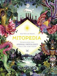 MITOPEDIA. UN'ENCICLOPEDIA DEGLI ANIMALI MITOLOGICI E DELLE LORO STORIE MAGICHE - GOOD WIVES AND WARRIORS