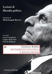 MUTAMENTO POLITICO E RIVOLUZIONE. LEZIONI DI FILOSOFIA POLITICA - BOBBIO NORBERTO; CORAGLIOTTO L. (CUR.); MERLO PICH L. (CUR.); BELLANDO E. (CUR.)