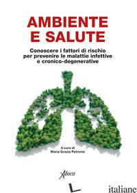 AMBIENTE E SALUTE. CONOSCERE I FATTORI DI RISCHIO PER PREVENIRE LE MALATTIE INFE - PETRONIO M. G. (CUR.)