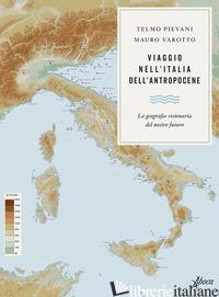 VIAGGIO NELL'ITALIA DELL'ANTROPOCENE. LA GEOGRAFIA VISIONARIA DEL NOSTRO FUTURO - PIEVANI TELMO; VAROTTO MAURO