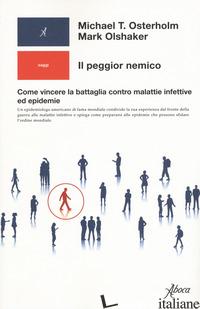 PEGGIOR NEMICO. COME VINCERE LA BATTAGLIA CONTRO MALATTIE INFETTIVE ED EPIDEMIE  - OSTERHOLM MICHAEL T.; OLSHAKER MARK