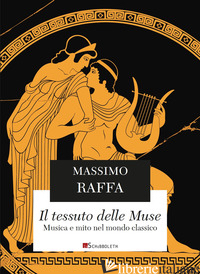 TESSUTO DELLE MUSE. MUSICA E MITO NEL MONDO CLASSICO. NUOVA EDIZ. (IL) - RAFFA MASSIMO