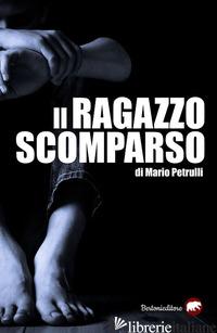 RAGAZZO SCOMPARSO (IL) - PETRULLI MARIO