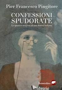 CONFESSIONI SPUDORATE. LE QUATTRO STAGIONI DI UNA DONNA ITALIANA - PINGITORE PIER FRANCESCO