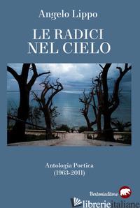 RADICI NEL CIELO. ANTOLOGIA POETICA (1963-2011) (LE) - LIPPO ANGELO