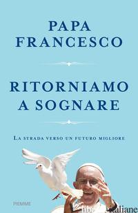 RITORNIAMO A SOGNARE. LA STRADA VERSO UN FUTURO MIGLIORE - FRANCESCO (JORGE MARIO BERGOGLIO)