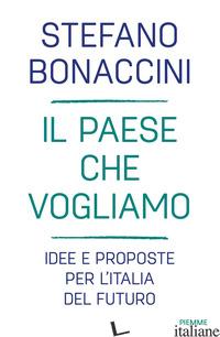 PAESE CHE VOGLIAMO. IDEE E PROPOSTE PER L'ITALIA DEL FUTURO (IL) - BONACCINI STEFANO