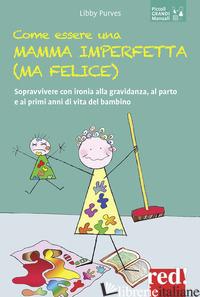 COME ESSERE UNA MAMMA IMPERFETTA (MA FELICE). SOPRAVVIVERE CON IRONIA ALLA GRAVI - PURVES LIBBY