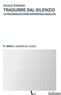 TRADURRE DAL SILENZIO. LA PSICOANALISI COME ESPERIENZA ASSOLUTA - TERMINIO NICOLO'