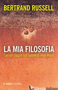 MIA FILOSOFIA. CON UN SAGGIO SULL'AUTORE DI ALAN WOOD (LA) - RUSSELL BERTRAND