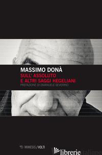 SULL'ASSOLUTO E ALTRI SAGGI HEGELIANI - DONA' MASSIMO