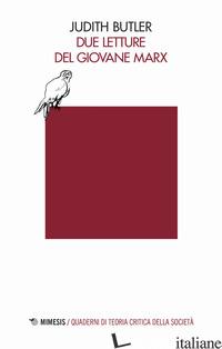 DUE LETTURE DEL GIOVANE MARX - BUTLER JUDITH; CONTADINI D. A. (CUR.)