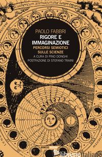 RIGORE E IMMAGINAZIONE. PERCORSI SEMIOTICI SULLE SCIENZE - FABBRI PAOLO; DONGHI P. (CUR.)