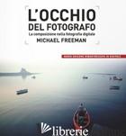 OCCHIO DEL FOTOGRAFO. LA COMPOSIZIONE NELLA FOTOGRAFIA DIGITALE (L') - FREEMAN MICHAEL