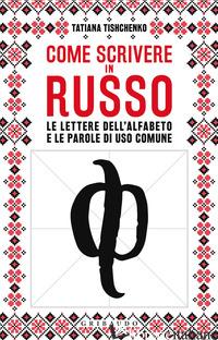 COME SCRIVERE IN RUSSO. LE LETTERE DELL'ALFABETO E LE PAROLE DI USO COMUNE - TISHENKO TATIANA