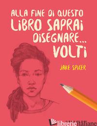 ALLA FINE DI QUESTO LIBRO SAPRAI DISEGNARE... VOLTI - SPICER JAKE