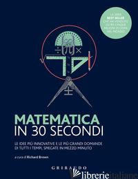 MATEMATICA IN 30 SECONDI. LE IDEE PIU' INNOVATIVE E LE PIU' GRANDI DOMANDE DI TU - BROWN R. (CUR.)