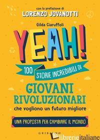 YEAH! 100 STORIE INCREDIBILI DI GIOVANI RIVOLUZIONARI CHE VOGLIONO UN FUTURO MIG - CIARUFFOLI GILDA