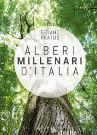 ALBERI MILLENARI D'ITALIA. UN VIAGGIO FRA I BOSCHI NASCOSTI - FRATUS TIZIANO