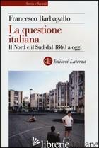 QUESTIONE ITALIANA. IL NORD E IL SUD DAL 1860 A OGGI (LA) - BARBAGALLO FRANCESCO