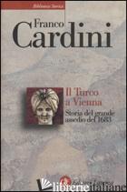 TURCO A VIENNA. STORIA DEL GRANDE ASSEDIO DEL 1683 (IL) - CARDINI FRANCO