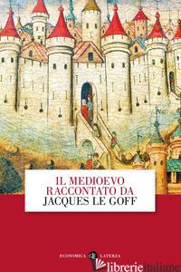 MEDIOEVO RACCONTATO DA JACQUES LE GOFF (IL) - LE GOFF JACQUES