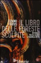 LIBRO DELLE FORESTE SCOLPITE. IN VIAGGIO TRA GLI ALBERI A DUEMILA METRI (IL) - FRATUS TIZIANO
