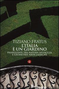 ITALIA E' UN GIARDINO. PASSEGGIATE TRA NATURA SELVAGGIA E GEOMETRIE NEOCLASSICHE - FRATUS TIZIANO
