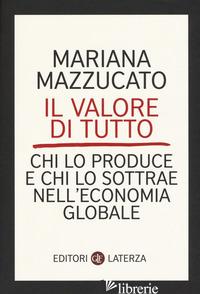 VALORE DI TUTTO. CHI LO PRODUCE E CHI LO SOTTRAE NELL'ECONOMIA GLOBALE (IL) - MAZZUCATO MARIANA