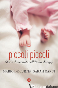 PICCOLI PICCOLI. STORIE DI NEONATI NELL'ITALIA DI OGGI - DE CURTIS MARIO; GANGI SARAH