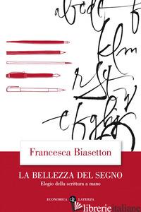 BELLEZZA DEL SEGNO. ELOGIO DELLA SCRITTURA A MANO (LA) - BIASETTON FRANCESCA