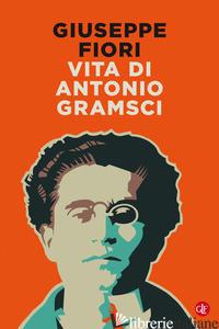 VITA DI ANTONIO GRAMSCI - FIORI GIUSEPPE