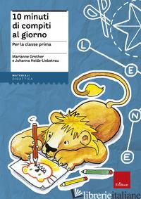 10 MINUTI DI COMPITI AL GIORNO. PER LA CLASSE PRIMA - GRETHER MARIANNE; HEIDE-LIEBETRAU JOHANNA
