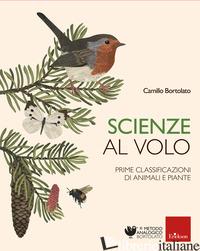 SCIENZE AL VOLO. PRIME CLASSIFICAZIONI DI ANIMALI E PIANTE - BORTOLATO CAMILLO